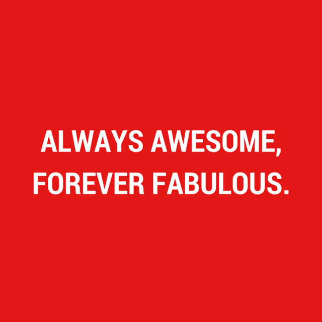 Always Awesome,Forever Fabulous.